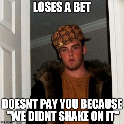 "if i had a dollar for every time someone did this to me... | LOSES A BET DOESNT PAY YOU BECAUSE ""WE DIDNT SHAKE ON IT"" 