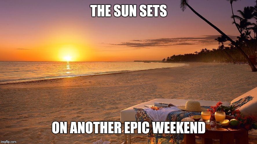 Setting Sun. | THE SUN SETS ON ANOTHER EPIC WEEKEND | image tagged in funny | made w/ Imgflip meme maker
