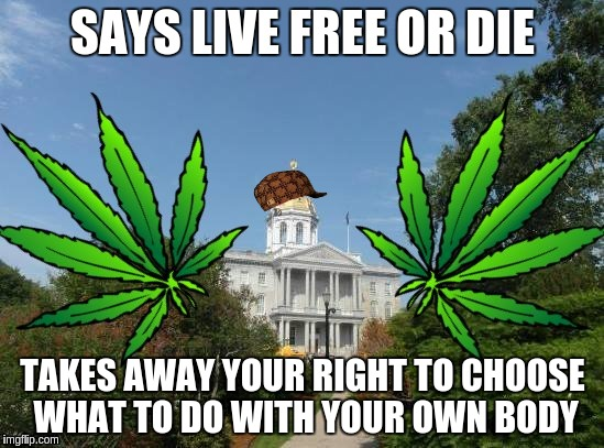Scumbag NH Government | SAYS LIVE FREE OR DIE TAKES AWAY YOUR RIGHT TO CHOOSE WHAT TO DO WITH YOUR OWN BODY | image tagged in 420,liberty,new hampshire,freedom,libertarian | made w/ Imgflip meme maker