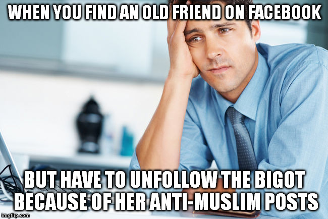 anti muslim friend | WHEN YOU FIND AN OLD FRIEND ON FACEBOOK BUT HAVE TO UNFOLLOW THE BIGOT BECAUSE OF HER ANTI-MUSLIM POSTS | image tagged in unhappy intern,bigotry | made w/ Imgflip meme maker