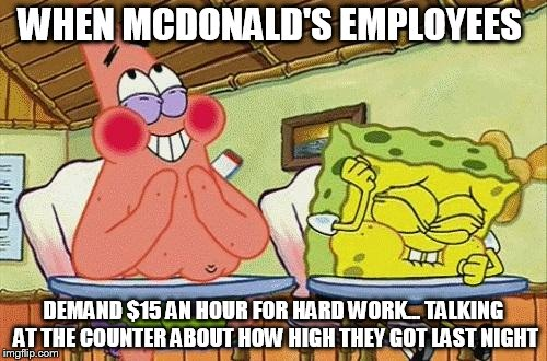 Sponge bob laughing | WHEN MCDONALD'S EMPLOYEES DEMAND $15 AN HOUR FOR HARD WORK... TALKING AT THE COUNTER ABOUT HOW HIGH THEY GOT LAST NIGHT | image tagged in sponge bob laughing | made w/ Imgflip meme maker