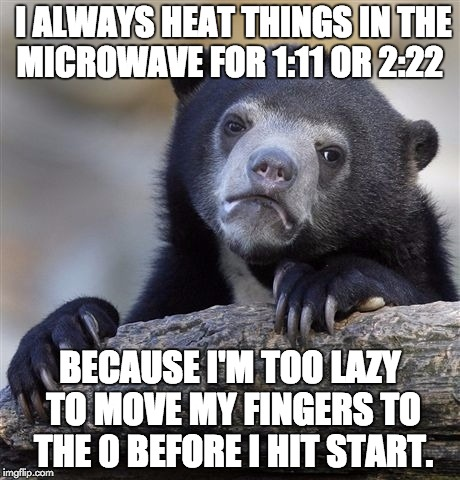 Laziest Bear Ever | I ALWAYS HEAT THINGS IN THE MICROWAVE FOR 1:11 OR 2:22 BECAUSE I'M TOO LAZY TO MOVE MY FINGERS TO THE 0 BEFORE I HIT START. | image tagged in memes,confession bear | made w/ Imgflip meme maker