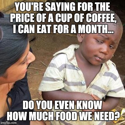 Third World Skeptical Kid Meme | YOU'RE SAYING FOR THE PRICE OF A CUP OF COFFEE, I CAN EAT FOR A MONTH... DO YOU EVEN KNOW HOW MUCH FOOD WE NEED? | image tagged in memes,third world skeptical kid | made w/ Imgflip meme maker