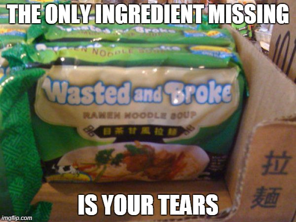 THE ONLY INGREDIENT MISSING IS YOUR TEARS | image tagged in poor,jokes,funny,funny memes,funny meme | made w/ Imgflip meme maker