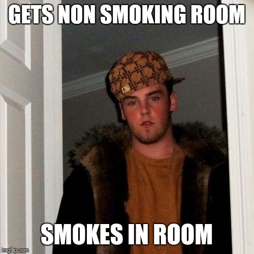 Scumbag Steve Meme | GETS NON SMOKING ROOM SMOKES IN ROOM | image tagged in memes,scumbag steve | made w/ Imgflip meme maker