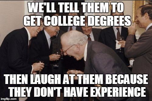 Laughing Men In Suits Meme | WE'LL TELL THEM TO GET COLLEGE DEGREES THEN LAUGH AT THEM BECAUSE THEY DON'T HAVE EXPERIENCE | image tagged in memes,laughing men in suits | made w/ Imgflip meme maker