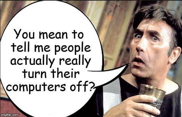 Frankie Howard  | You mean to tell me people actually really turn their computers off? | image tagged in frankie howard  | made w/ Imgflip meme maker