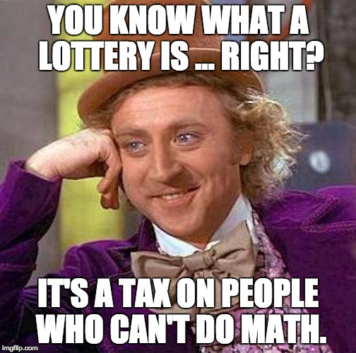 Creepy Condescending Wonka Meme | YOU KNOW WHAT A LOTTERY IS ... RIGHT? IT'S A TAX ON PEOPLE WHO CAN'T DO MATH. | image tagged in memes,creepy condescending wonka | made w/ Imgflip meme maker