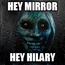 Every mornin' there's a scary ghost lookin' in the mirror at me! I know it's just me and I should probably stop being such a cun | HEY MIRROR HEY HILARY | image tagged in that scary ghost,hillary clinton | made w/ Imgflip meme maker