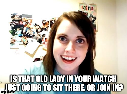 Overly Attached Girlfriend Meme | IS THAT OLD LADY IN YOUR WATCH JUST GOING TO SIT THERE, OR JOIN IN? | image tagged in memes,overly attached girlfriend | made w/ Imgflip meme maker