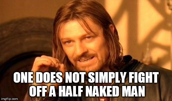 One Does Not Simply Meme | ONE DOES NOT SIMPLY FIGHT OFF A HALF NAKED MAN | image tagged in memes,one does not simply | made w/ Imgflip meme maker
