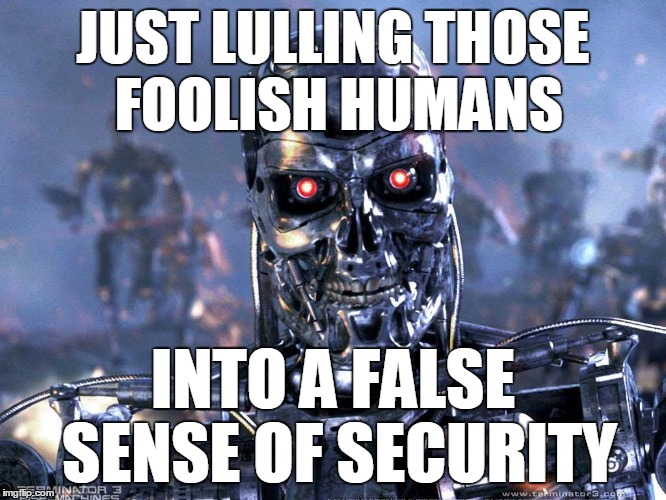 JUST LULLING THOSE FOOLISH HUMANS INTO A FALSE SENSE OF SECURITY | made w/ Imgflip meme maker