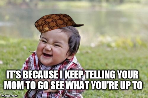 Evil Toddler Meme | IT'S BECAUSE I KEEP TELLING YOUR MOM TO GO SEE WHAT YOU'RE UP TO | image tagged in memes,evil toddler,scumbag | made w/ Imgflip meme maker