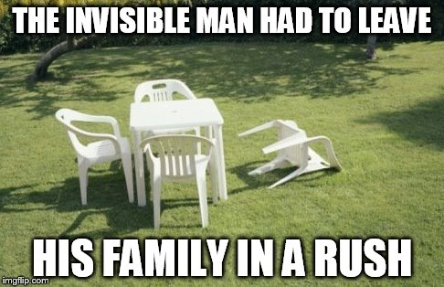 We Will Rebuild | THE INVISIBLE MAN HAD TO LEAVE HIS FAMILY IN A RUSH | image tagged in memes,we will rebuild | made w/ Imgflip meme maker