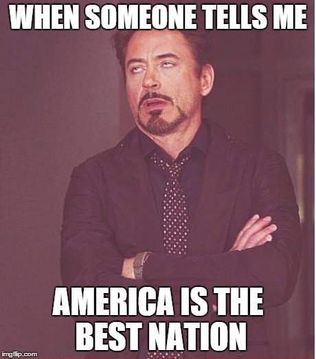 Face You Make Robert Downey Jr Meme | WHEN SOMEONE TELLS ME AMERICA IS THE BEST NATION | image tagged in memes,face you make robert downey jr | made w/ Imgflip meme maker
