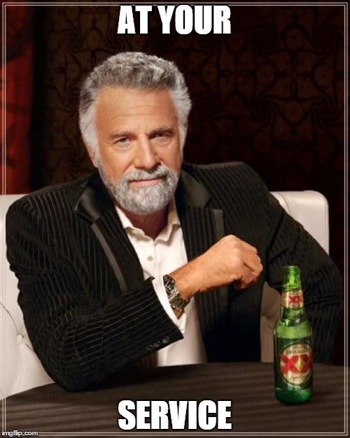 The Most Interesting Man In The World Meme | AT YOUR SERVICE | image tagged in memes,the most interesting man in the world | made w/ Imgflip meme maker