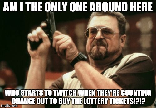 Am I The Only One Around Here Meme | AM I THE ONLY ONE AROUND HERE WHO STARTS TO TWITCH WHEN THEY'RE COUNTING CHANGE OUT TO BUY THE LOTTERY TICKETS!?!? | image tagged in memes,am i the only one around here | made w/ Imgflip meme maker