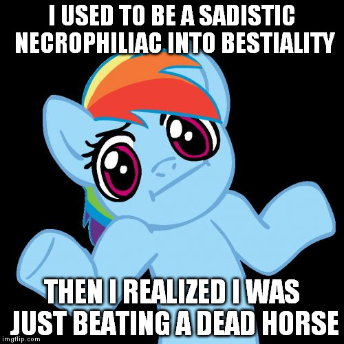 Pony Shrugs | I USED TO BE A SADISTIC NECROPHILIAC INTO BESTIALITY THEN I REALIZED I WAS JUST BEATING A DEAD HORSE | image tagged in memes,pony shrugs | made w/ Imgflip meme maker