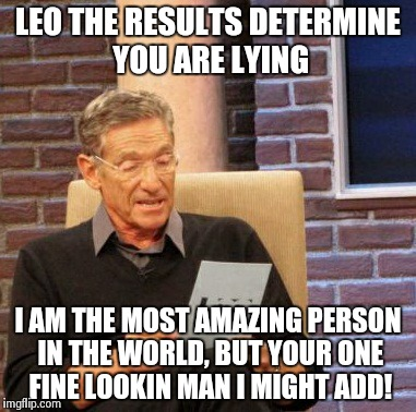Maury Lie Detector Meme | LEO THE RESULTS DETERMINE YOU ARE LYING I AM THE MOST AMAZING PERSON IN THE WORLD, BUT YOUR ONE FINE LOOKIN MAN I MIGHT ADD! | image tagged in memes,maury lie detector | made w/ Imgflip meme maker