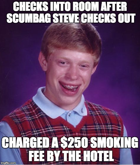 Bad Luck Brian Meme | CHECKS INTO ROOM AFTER SCUMBAG STEVE CHECKS OUT CHARGED A $250 SMOKING FEE BY THE HOTEL | image tagged in memes,bad luck brian | made w/ Imgflip meme maker