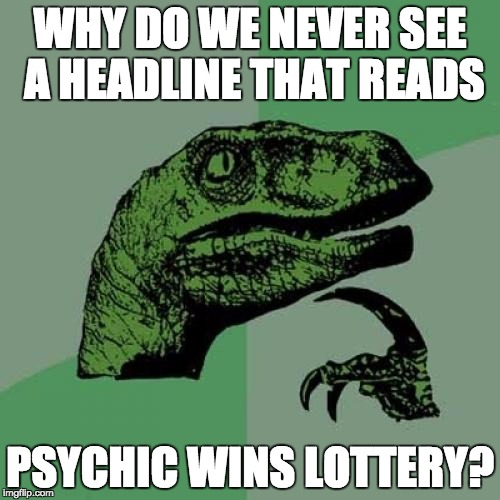Philosoraptor Meme | WHY DO WE NEVER SEE A HEADLINE THAT READS PSYCHIC WINS LOTTERY? | image tagged in memes,philosoraptor | made w/ Imgflip meme maker