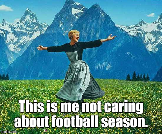 the sound of music | This is me not caring about football season. | image tagged in the sound of music | made w/ Imgflip meme maker
