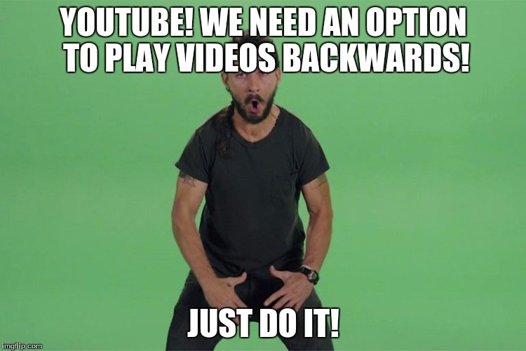 Shia labeouf JUST DO IT | YOUTUBE! WE NEED AN OPTION TO PLAY VIDEOS BACKWARDS! JUST DO IT! | image tagged in shia labeouf just do it | made w/ Imgflip meme maker