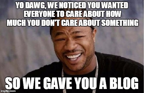 Yo Dawg Heard You Meme | YO DAWG, WE NOTICED YOU WANTED EVERYONE TO CARE ABOUT HOW MUCH YOU DON'T CARE ABOUT SOMETHING SO WE GAVE YOU A BLOG | image tagged in memes,yo dawg heard you | made w/ Imgflip meme maker