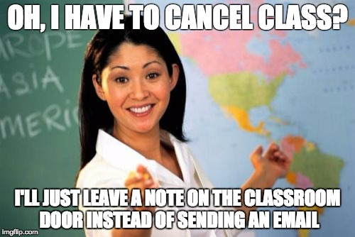 Unhelpful High School Teacher Meme | OH, I HAVE TO CANCEL CLASS? I'LL JUST LEAVE A NOTE ON THE CLASSROOM DOOR INSTEAD OF SENDING AN EMAIL | image tagged in memes,unhelpful high school teacher,AdviceAnimals | made w/ Imgflip meme maker