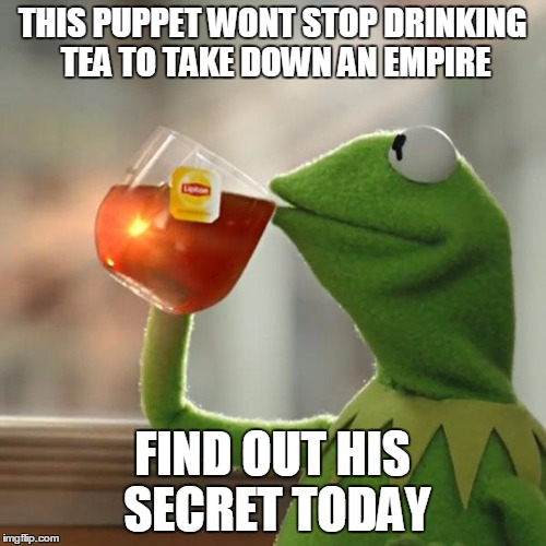 But Thats None Of My Business Meme | THIS PUPPET WONT STOP DRINKING TEA TO TAKE DOWN AN EMPIRE FIND OUT HIS SECRET TODAY | image tagged in memes,but thats none of my business,kermit the frog | made w/ Imgflip meme maker