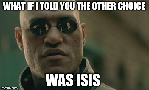 Matrix Morpheus Meme | WHAT IF I TOLD YOU THE OTHER CHOICE WAS ISIS | image tagged in memes,matrix morpheus | made w/ Imgflip meme maker