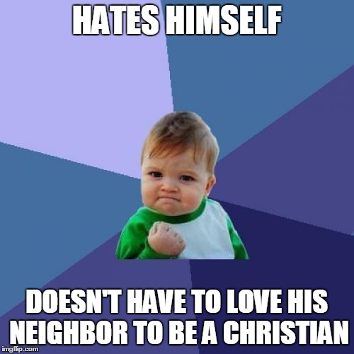 Success Kid Meme | HATES HIMSELF DOESN'T HAVE TO LOVE HIS NEIGHBOR TO BE A CHRISTIAN | image tagged in memes,success kid | made w/ Imgflip meme maker