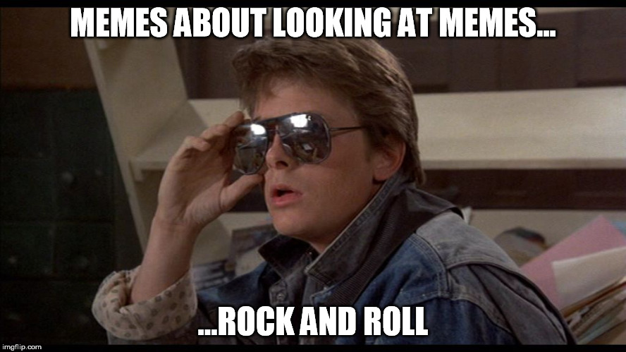 McFly | MEMES ABOUT LOOKING AT MEMES... ...ROCK AND ROLL | image tagged in mcfly | made w/ Imgflip meme maker