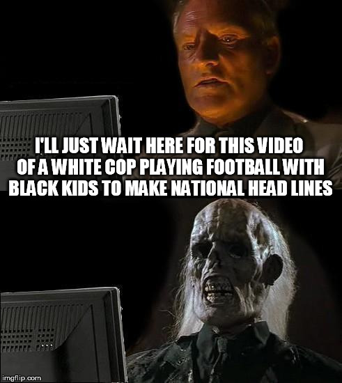 I'll Just Wait Here Guy | I'LL JUST WAIT HERE FOR THIS VIDEO OF A WHITE COP PLAYING FOOTBALL WITH BLACK KIDS TO MAKE NATIONAL HEAD LINES | image tagged in i'll just wait here guy,ferguson,racism,media | made w/ Imgflip meme maker