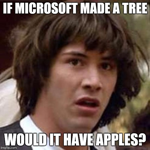 Conspiracy Keanu Meme | IF MICROSOFT MADE A TREE WOULD IT HAVE APPLES? | image tagged in memes,conspiracy keanu | made w/ Imgflip meme maker