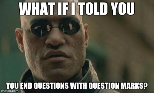 Matrix Morpheus Meme | WHAT IF I TOLD YOU YOU END QUESTIONS WITH QUESTION MARKS? | image tagged in memes,matrix morpheus | made w/ Imgflip meme maker
