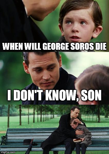 Seriously... he's got to have one foot in the grave by now, doesn't he? | WHEN WILL GEORGE SOROS DIE I DON'T KNOW, SON | image tagged in memes,finding neverland,george soros,illuminati,die | made w/ Imgflip meme maker