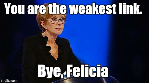 weakest link | You are the weakest link. Bye, Felicia | image tagged in weakest link | made w/ Imgflip meme maker