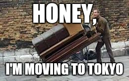 HONEY, I'M MOVING TO TOKYO | made w/ Imgflip meme maker