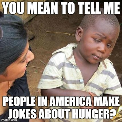 Third World Skeptical Kid Meme | YOU MEAN TO TELL ME PEOPLE IN AMERICA MAKE JOKES ABOUT HUNGER? | image tagged in memes,third world skeptical kid | made w/ Imgflip meme maker