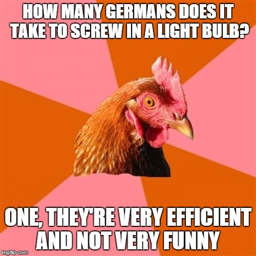 Anti Joke Chicken Meme | HOW MANY GERMANS DOES IT TAKE TO SCREW IN A LIGHT BULB? ONE, THEY'RE VERY EFFICIENT AND NOT VERY FUNNY | image tagged in memes,anti joke chicken | made w/ Imgflip meme maker