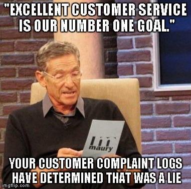 "Maury Lie Detector | ""EXCELLENT CUSTOMER SERVICE IS OUR NUMBER ONE GOAL."" YOUR CUSTOMER COMPLAINT LOGS HAVE DETERMINED THAT WAS A LIE 