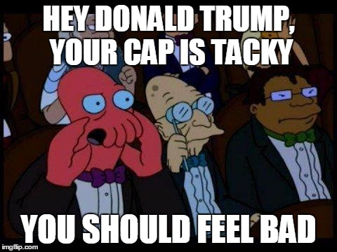 You Should Feel Bad Zoidberg Meme | HEY DONALD TRUMP, YOUR CAP IS TACKY YOU SHOULD FEEL BAD | image tagged in memes,you should feel bad zoidberg | made w/ Imgflip meme maker