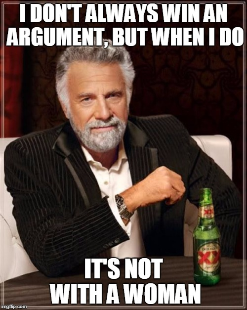The Most Interesting Man In The World Meme | I DON'T ALWAYS WIN AN ARGUMENT, BUT WHEN I DO IT'S NOT WITH A WOMAN | image tagged in memes,the most interesting man in the world | made w/ Imgflip meme maker