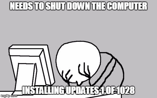 Computer Guy Facepalm Meme | NEEDS TO SHUT DOWN THE COMPUTER INSTALLING UPDATES 1 OF 1028 | image tagged in memes,computer guy facepalm | made w/ Imgflip meme maker