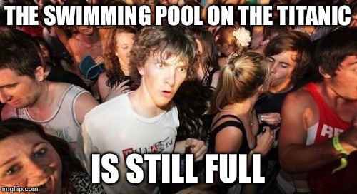 Anybody Up For a Swim? | THE SWIMMING POOL ON THE TITANIC IS STILL FULL | image tagged in memes,sudden clarity clarence,funny,funny memes,titanic | made w/ Imgflip meme maker