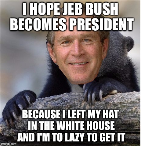 Confession George Bush | I HOPE JEB BUSH BECOMES PRESIDENT BECAUSE I LEFT MY HAT IN THE WHITE HOUSE AND I'M TO LAZY TO GET IT | image tagged in confession george bush,memes,george bush | made w/ Imgflip meme maker