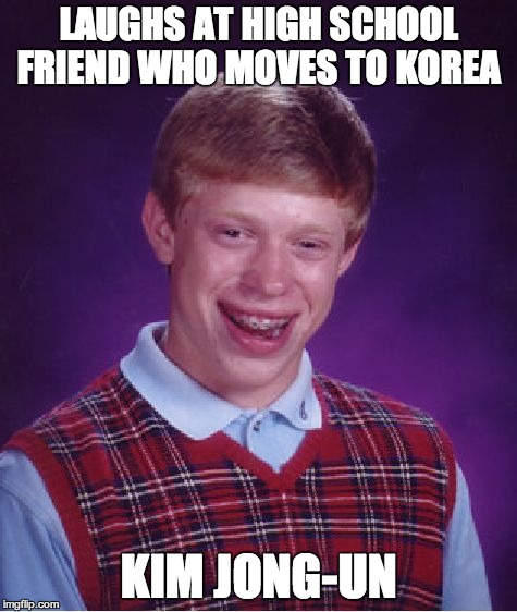 Bad Luck Brian Meme | LAUGHS AT HIGH SCHOOL FRIEND WHO MOVES TO KOREA KIM JONG-UN | image tagged in memes,bad luck brian | made w/ Imgflip meme maker