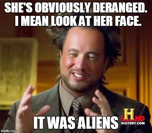 Ancient Aliens Meme | SHE'S OBVIOUSLY DERANGED.  I MEAN LOOK AT HER FACE. IT WAS ALIENS | image tagged in memes,ancient aliens | made w/ Imgflip meme maker
