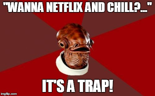 "Admiral Ackbar Relationship Expert Meme | ""WANNA NETFLIX AND CHILL?..."" IT'S A TRAP! 